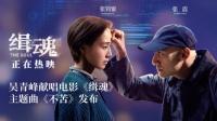 吴青峰演唱电影《缉魂》主题曲 爱与执念不可辜负