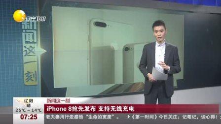 新闻这一刻 iPhone 8抢先发布 支持无线充电